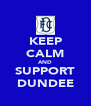 KEEP CALM AND SUPPORT DUNDEE - Personalised Poster A4 size