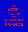 KEEP  CALM AND SUPPORT FRANCE - Personalised Poster A4 size