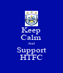 Keep Calm And Support HTFC - Personalised Poster A4 size