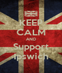 KEEP CALM AND Support Ipswich - Personalised Poster A4 size