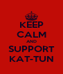 KEEP CALM AND SUPPORT KAT-TUN - Personalised Poster A4 size