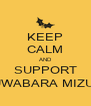 KEEP CALM AND SUPPORT KUWABARA MIZUKI - Personalised Poster A4 size