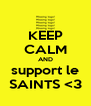 KEEP CALM AND support le SAINTS <3 - Personalised Poster A4 size