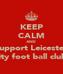 KEEP CALM AND Support Leicester City foot ball club! - Personalised Poster A4 size