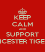 KEEP CALM AND SUPPORT LEICESTER TIGERS - Personalised Poster A4 size
