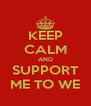 KEEP CALM AND SUPPORT ME TO WE - Personalised Poster A4 size