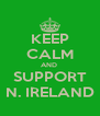 KEEP CALM AND  SUPPORT N. IRELAND - Personalised Poster A4 size