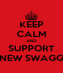 KEEP CALM AND SUPPORT NEW SWAGG - Personalised Poster A4 size