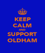 KEEP CALM AND SUPPORT OLDHAM - Personalised Poster A4 size