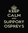 KEEP CALM AND SUPPORT OSPREYS - Personalised Poster A4 size