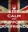 KEEP CALM AND SUPPORT OUR FRIENDS - Personalised Poster A4 size