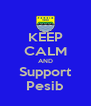 KEEP CALM AND Support Pesib - Personalised Poster A4 size