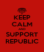 KEEP CALM AND SUPPORT REPUBLIC - Personalised Poster A4 size
