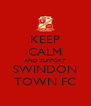 KEEP CALM AND SUPPORT SWINDON TOWN FC - Personalised Poster A4 size