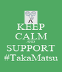 KEEP CALM AND SUPPORT #TakaMatsu - Personalised Poster A4 size