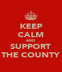 KEEP CALM AND SUPPORT THE COUNTY - Personalised Poster A4 size