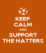 KEEP CALM AND SUPPORT THE HATTERS - Personalised Poster A4 size