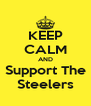 KEEP CALM AND Support The Steelers - Personalised Poster A4 size