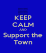 KEEP CALM AND Support the Town - Personalised Poster A4 size