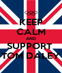 KEEP CALM AND SUPPORT  TOM DALEY - Personalised Poster A4 size