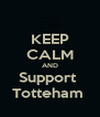 KEEP CALM AND Support  Totteham  - Personalised Poster A4 size