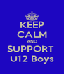 KEEP CALM AND SUPPORT  U12 Boys - Personalised Poster A4 size