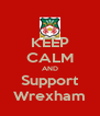KEEP CALM AND Support Wrexham - Personalised Poster A4 size