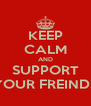 KEEP CALM AND SUPPORT YOUR FREINDS - Personalised Poster A4 size