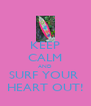 KEEP CALM AND SURF YOUR  HEART OUT! - Personalised Poster A4 size