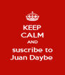 KEEP CALM AND suscribe to Juan Daybe  - Personalised Poster A4 size