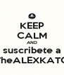 KEEP CALM AND suscribete a TheALEXKATO - Personalised Poster A4 size