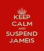 KEEP CALM AND SUSPEND JAMEIS - Personalised Poster A4 size