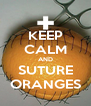 KEEP CALM AND SUTURE ORANGES - Personalised Poster A4 size