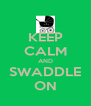 KEEP CALM AND SWADDLE ON - Personalised Poster A4 size