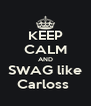 KEEP CALM AND SWAG like Carloss  - Personalised Poster A4 size
