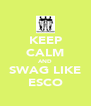 KEEP CALM AND SWAG LIKE ESCO - Personalised Poster A4 size