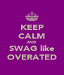 KEEP CALM AND SWAG like OVERATED - Personalised Poster A4 size