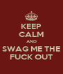 KEEP CALM AND SWAG ME THE FUCK OUT - Personalised Poster A4 size