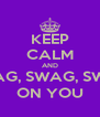 KEEP CALM AND SWAG, SWAG, SWAG ON YOU - Personalised Poster A4 size