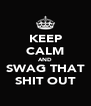 KEEP CALM AND SWAG THAT SHIT OUT - Personalised Poster A4 size