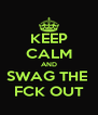 KEEP CALM AND SWAG THE  FCK OUT - Personalised Poster A4 size