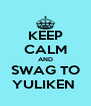 KEEP CALM AND SWAG TO YULIKEN  - Personalised Poster A4 size