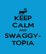 KEEP CALM AND SWAGGY- TOPIA - Personalised Poster A4 size