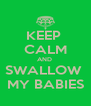 KEEP  CALM AND  SWALLOW  MY BABIES - Personalised Poster A4 size