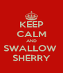 KEEP CALM AND SWALLOW  SHERRY - Personalised Poster A4 size