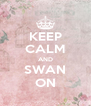 KEEP CALM AND SWAN ON - Personalised Poster A4 size