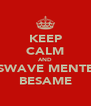 KEEP CALM AND SWAVE MENTE BESAME - Personalised Poster A4 size