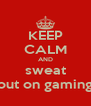KEEP CALM AND sweat out on gaming - Personalised Poster A4 size