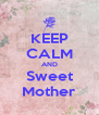 KEEP CALM AND Sweet Mother - Personalised Poster A4 size