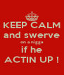 KEEP CALM and swerve on a nigga if he ACTIN UP ! - Personalised Poster A4 size